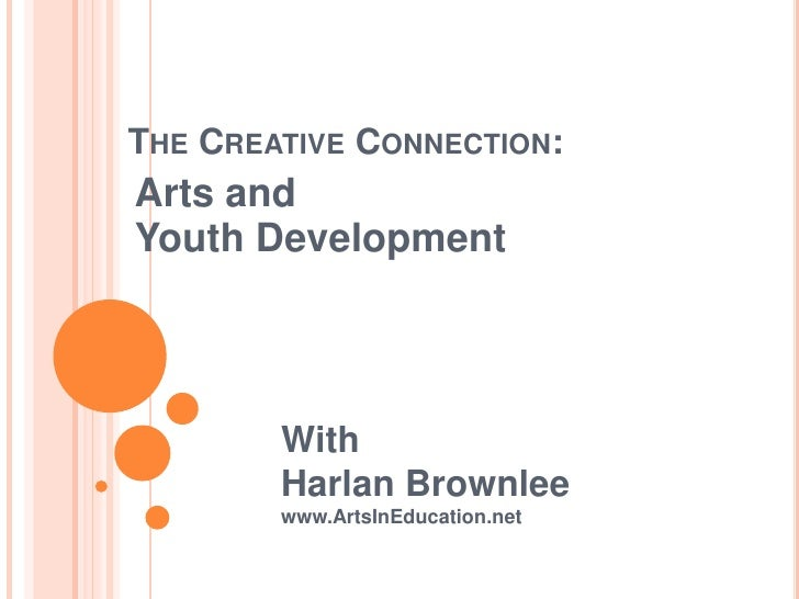 THE CREATIVE CONNECTION:Arts andYouth Development        With        Harlan Brownlee        www.ArtsInEducation.net