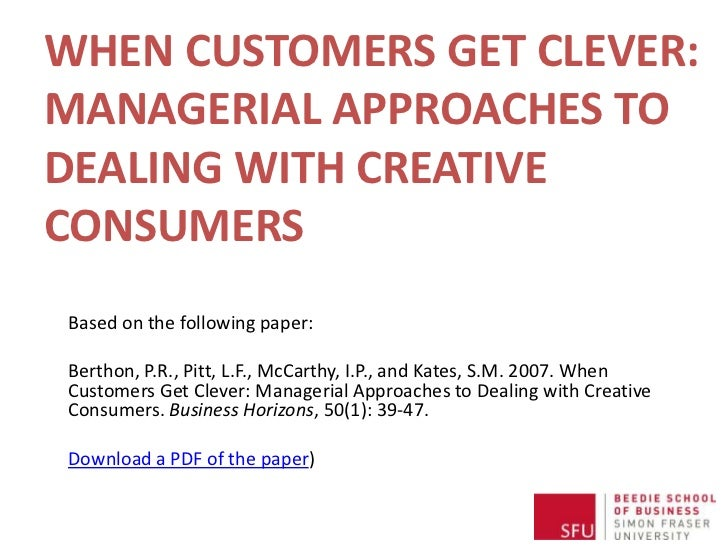 WHEN CUSTOMERS GET CLEVER:MANAGERIAL APPROACHES TO DEALING WITH CREATIVE CONSUMERS<br />Based on the following paper:<br /...