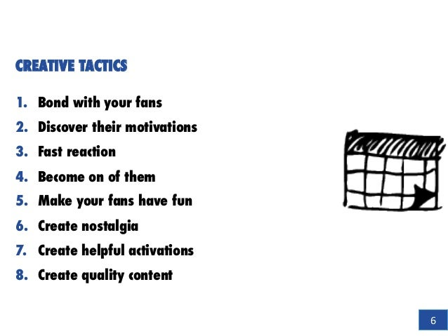 CREATIVE TACTICS 1.  Bond with your fans 2.  Discover their motivations 3.  Fast reaction 4.  Become on of them 5.  Make y...