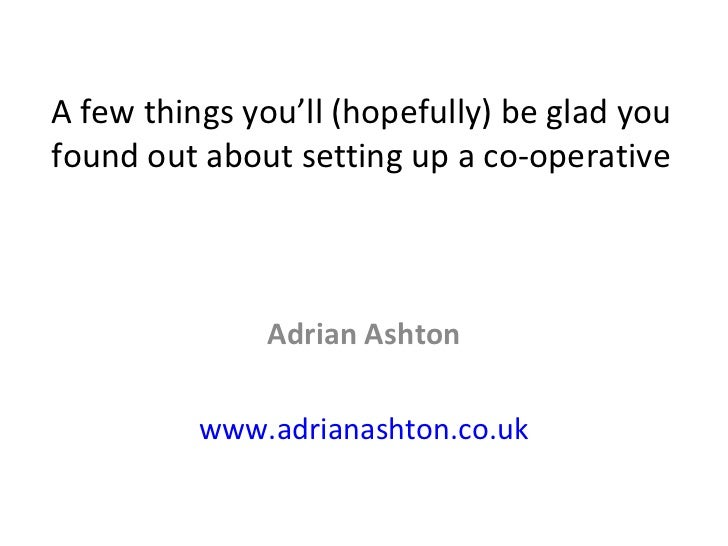 A few things you'll (hopefully) be glad you found out about setting up a co-operative Adrian Ashton www.adrianashton.co.uk