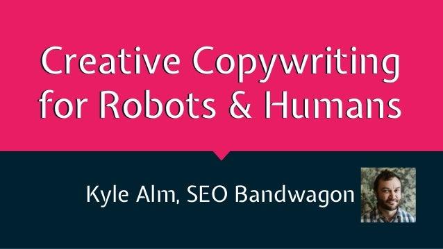Creative Copywriting for Robots & Humans Kyle Alm, SEO Bandwagon