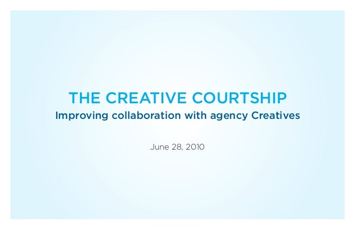 THE CREATIVE COURTSHIPImproving collaboration with agency Creatives                 June 28, 2010