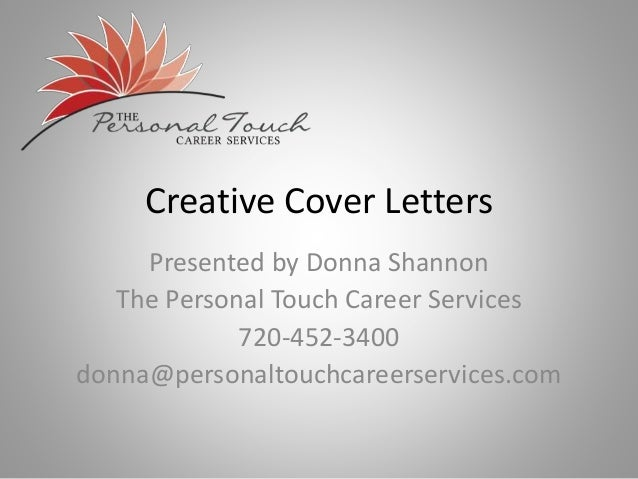 Creative Cover Letters Presented by Donna Shannon The Personal Touch Career Services 720-452-3400 donna@personaltouchcaree...