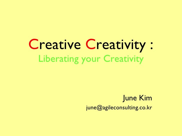 C reative  C reativity : Liberating your Creativity June Kim [email_address]