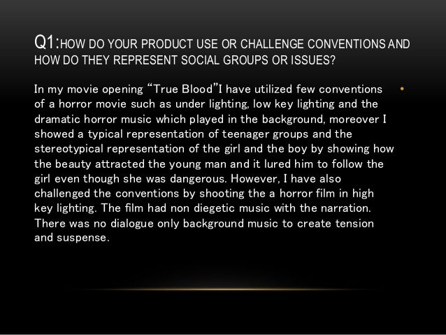 Q1:HOW DO YOUR PRODUCT USE OR CHALLENGE CONVENTIONS AND HOW DO THEY REPRESENT SOCIAL GROUPS OR ISSUES? •In my movie openin...