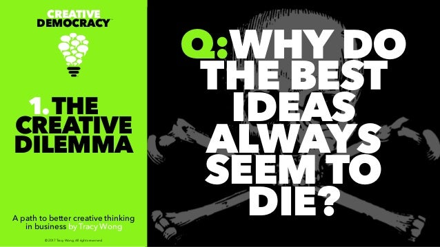 Q:WHY DO THE BEST IDEAS ALWAYS SEEM TO DIE? CREATIVE DEMOCRACY TM A path to better creative thinking in business by Tracy ...