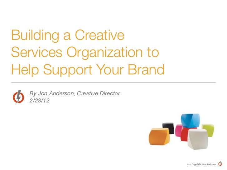 Building a CreativeServices Organization toHelp Support Your Brand  By Jon Anderson, Creative Director  2/23/12           ...
