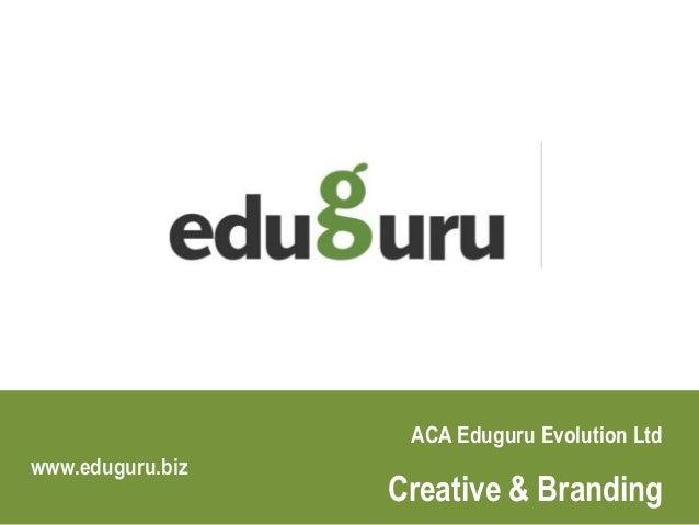 ACA Eduguru Evolution Ltd Creative & Branding www.eduguru.biz www.eduguru.biz/Creative-Branding-School-College-Education.h...