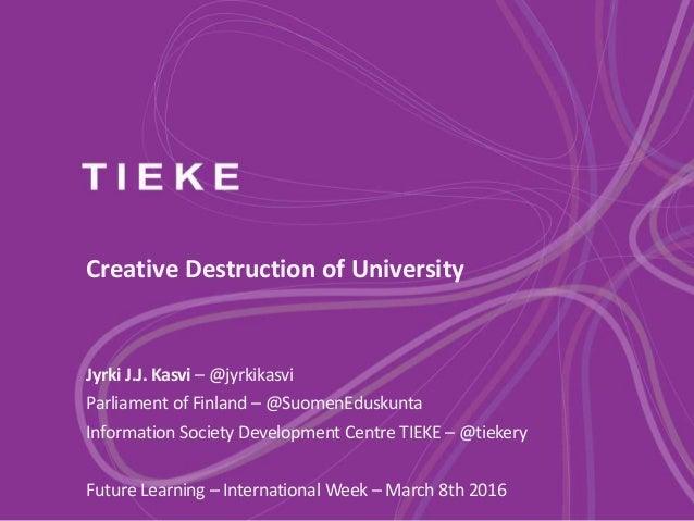 Creative Destruction of University Jyrki J.J. Kasvi – @jyrkikasvi Parliament of Finland – @SuomenEduskunta Information Soc...