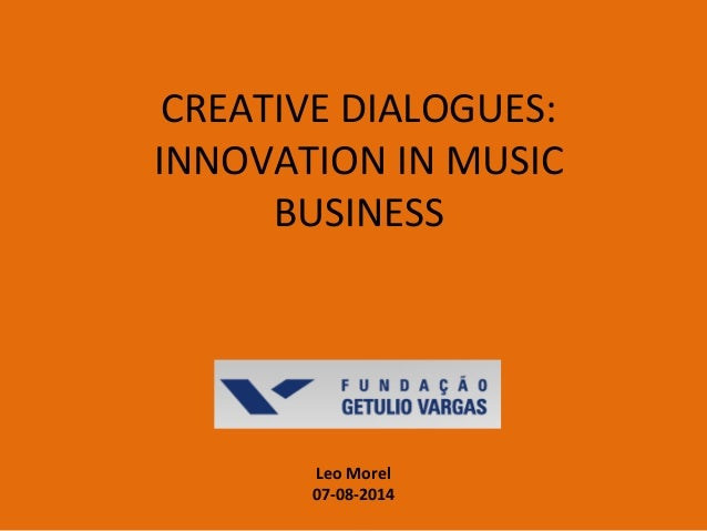 CREATIVE DIALOGUES: INNOVATION IN MUSIC BUSINESS Leo Morel 07-08-2014