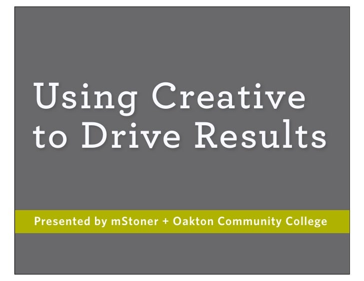 Using Creative to Drive Results Presented by mStoner + Oakton Community College