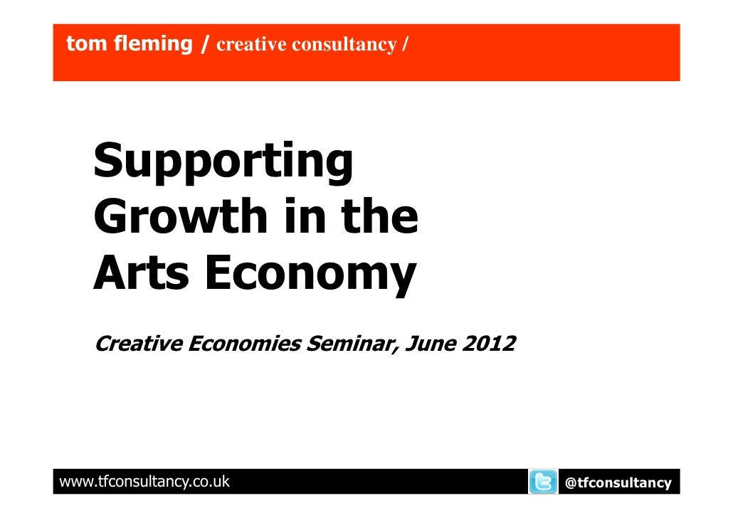 tom fleming / creative consultancy /    Supporting    Growth in the    Arts Economy    Creative Economies Seminar, June 20...