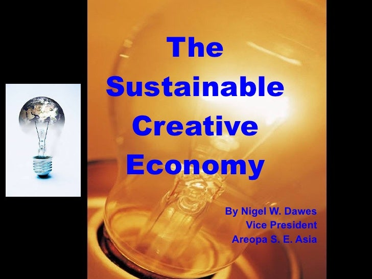The Sustainable  Creative  Economy        By Nigel W. Dawes            Vice President         Areopa S. E. Asia