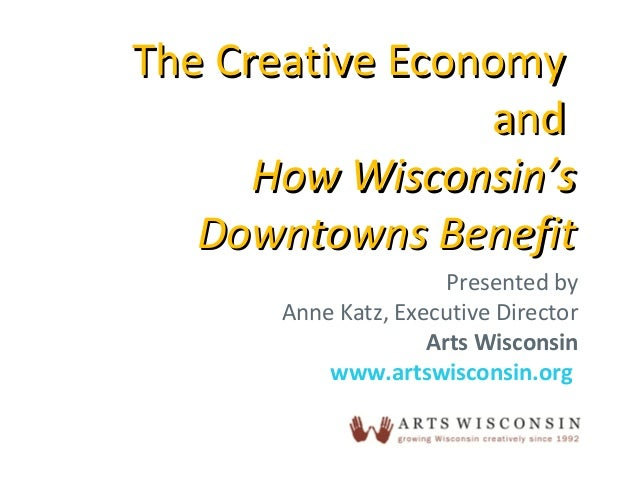 Presented by Anne Katz, Executive Director Arts Wisconsin www.artswisconsin.org The Creative EconomyThe Creative Economy a...