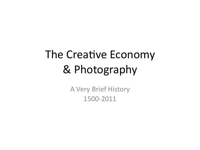 The Crea(ve Economy & Photography A Very Brief History 1500-‐2011