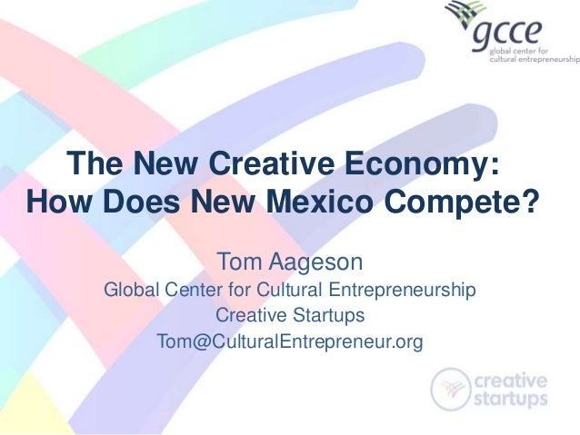 The New Creative Economy: How Does New Mexico Compete? Tom Aageson Global Center for Cultural Entrepreneurship Creative St...