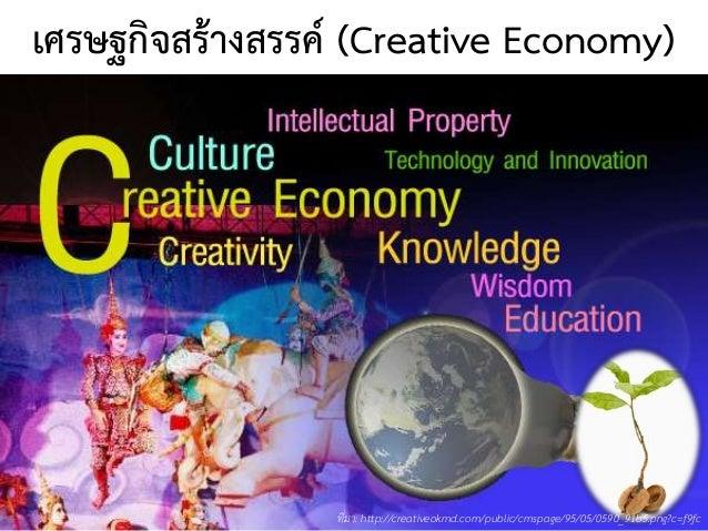 เศรษฐกิจสร้างสรรค์ (Creative Economy) ที่มา: http://creativeokmd.com/public/cmspage/95/05/0590_91b5.png?c=f9fc