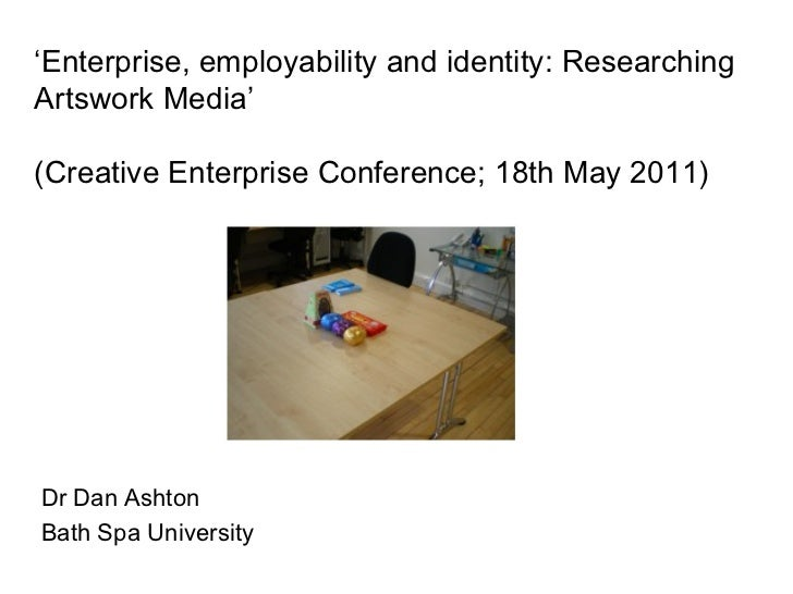 ' Enterprise, employability and identity: Researching Artswork Media' (Creative Enterprise Conference; 18th May 2011) Dr D...