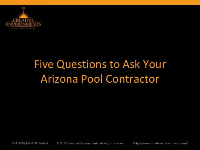 Five Questions to Ask YourArizona Pool ContractorCall (480) 458-4100 today! © 2013 Creative Environments. All rights reser...