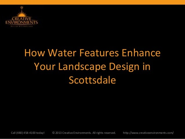 How Water Features EnhanceYour Landscape Design inScottsdaleCall (480) 458-4100 today! © 2013 Creative Environments. All r...