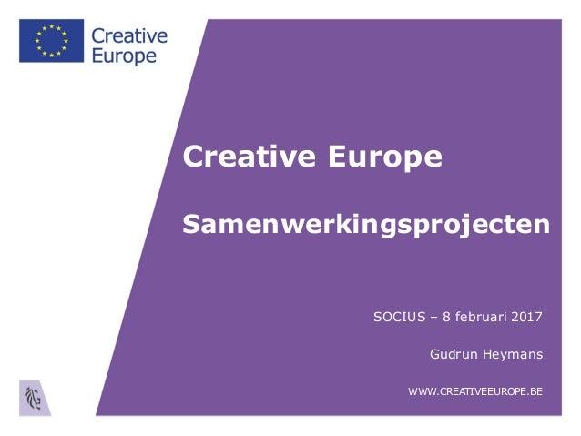 Creative Europe Samenwerkingsprojecten SOCIUS – 8 februari 2017 Gudrun Heymans WWW.CREATIVEEUROPE.BE