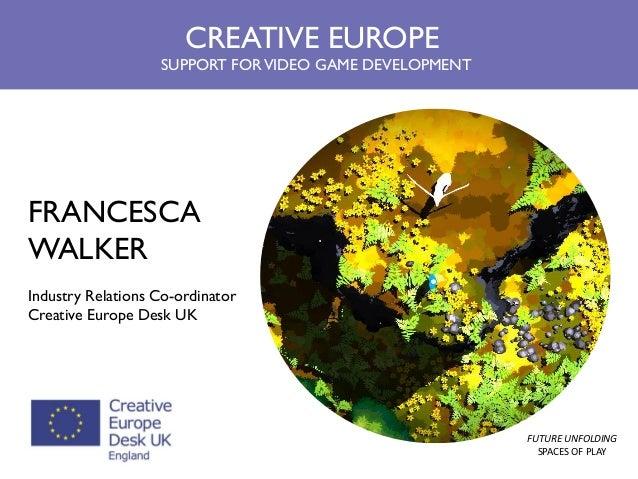 FRANCESCA WALKER Industry Relations Co-ordinator Creative Europe Desk UK  CREATIVE EUROPE SUPPORT FOR VIDEO GAME DEVELOPME...