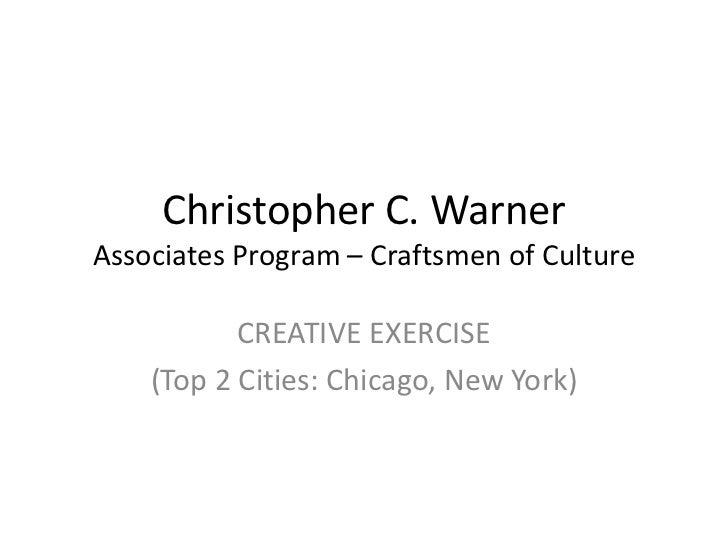 Christopher C. WarnerAssociates Program – Craftsmen of Culture           CREATIVE EXERCISE    (Top 2 Cities: Chicago, New ...
