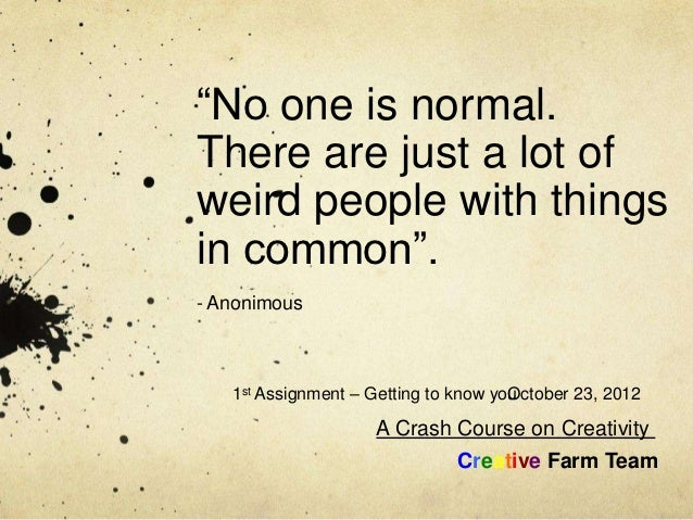 """""""No one is normal.There are just a lot ofweird people with thingsin common"""".- Anonimous   1st Assignment – Getting to know..."""