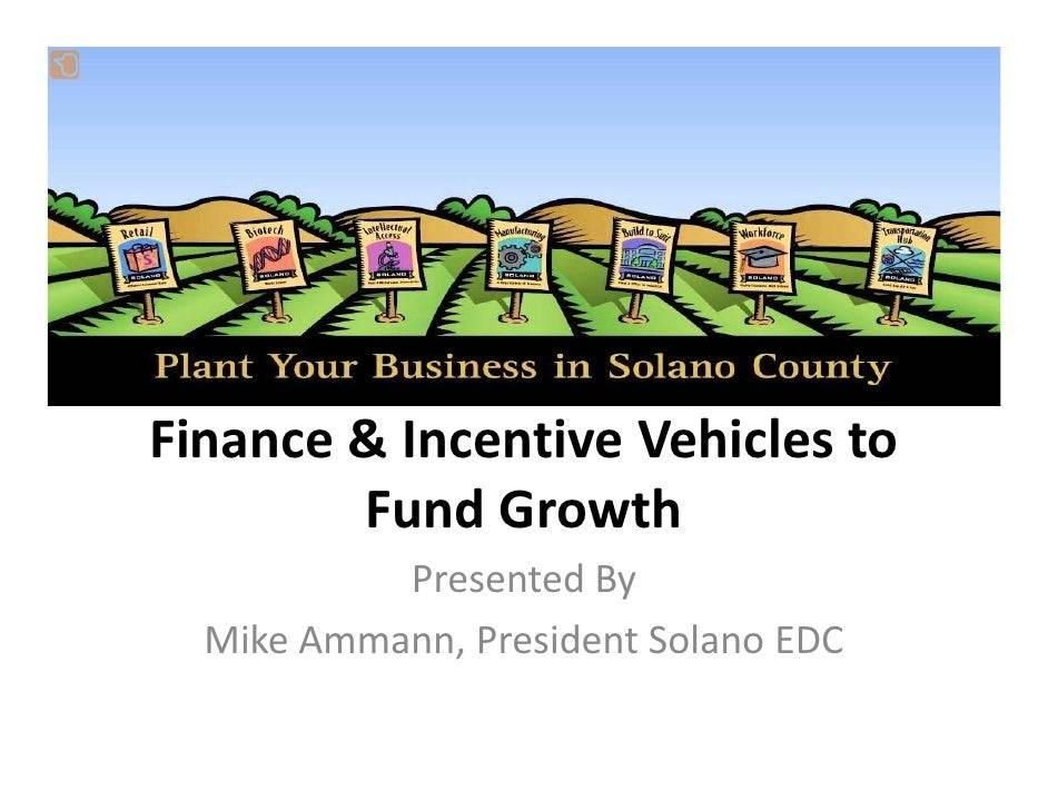 Finance & Incentive Vehicles to          Fund Growth            Presented By   Mike Ammann, President Solano EDC