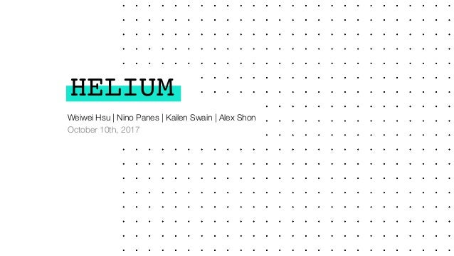 HELIUM Weiwei Hsu | Nino Panes | Kailen Swain | Alex Shon October 10th, 2017