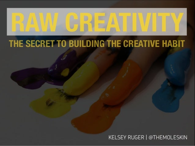 KELSEY RUGER | @THEMOLESKIN RAW CREATIVITY THE SECRET TO BUILDING THE CREATIVE HABIT