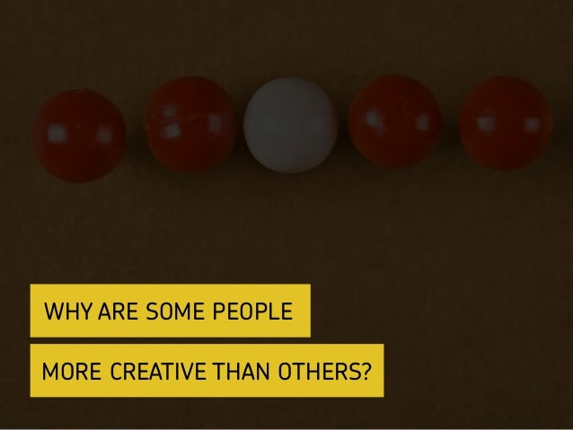 MORE CREATIVE THAN OTHERS? WHY ARE SOME PEOPLE