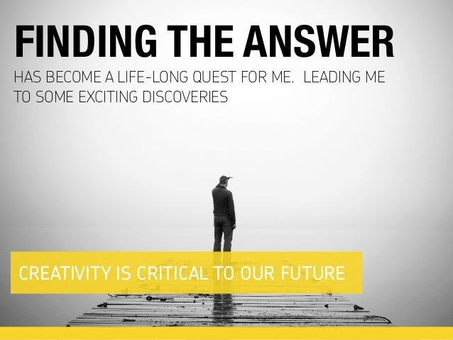 HAS BECOME A LIFE-LONG QUEST FOR ME. LEADING ME TO SOME EXCITING DISCOVERIES FINDING THE ANSWER CREATIVITY IS CRITICAL TO ...