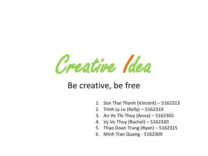 Creative Idea  Be creative, be free         1.   Son Thai Thanh (Vincent) – 5162313         2.   Trinh Ly Le (Kelly) – 516...