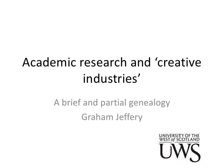 Academic research and 'creative          industries'     A brief and partial genealogy            Graham Jeffery