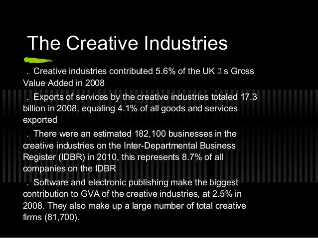 The Creative Industries . Creative industries contributed 5.6% of the UK ユ s GrossValue Added in 2008 . Exports of service...