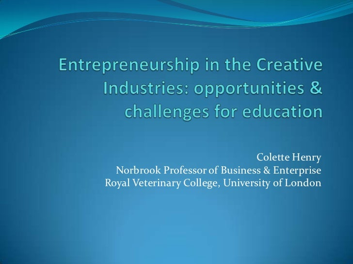 Entrepreneurship in the Creative Industries: opportunities & challenges for education<br />Colette Henry<br />Norbrook Pro...