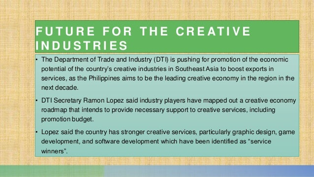 F U T U R E F O R T H E C R E AT I V E I N D U S T R I E S • The Department of Trade and Industry (DTI) is pushing for pro...