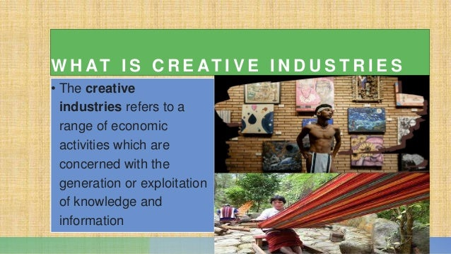 W H AT I S C R E AT I V E I N D U S T R I E S • The creative industries refers to a range of economic activities which are...
