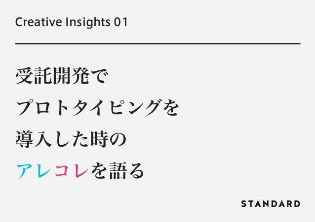Creative Insights 01  受託開発で  プロトタイピングを  導入した時の  アレコレを語る