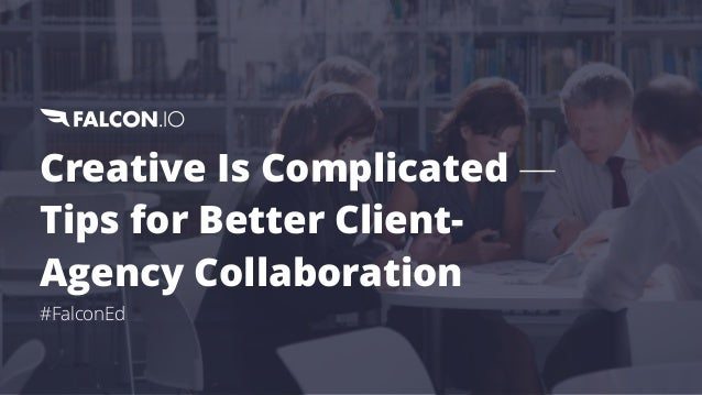 Creative Is Complicated — Tips for Better Client- Agency Collaboration #FalconEd