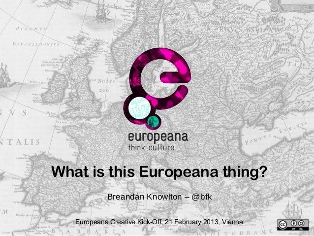 What is this Europeana thing? Breandán Knowlton – @bfk Europeana Creative Kick-Off, 21 February 2013, Vienna