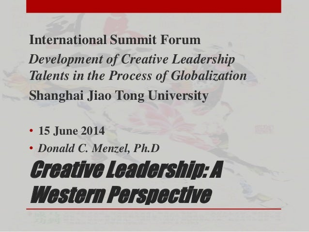 Creative Leadership: A Western Perspective International Summit Forum Development of Creative Leadership Talents in the Pr...