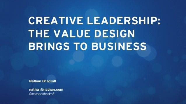 CREATIVE LEADERSHIP: THE VALUE DESIGN BRINGS TO BUSINESS Nathan Shedroff nathan@nathan.com @nathanshedroff
