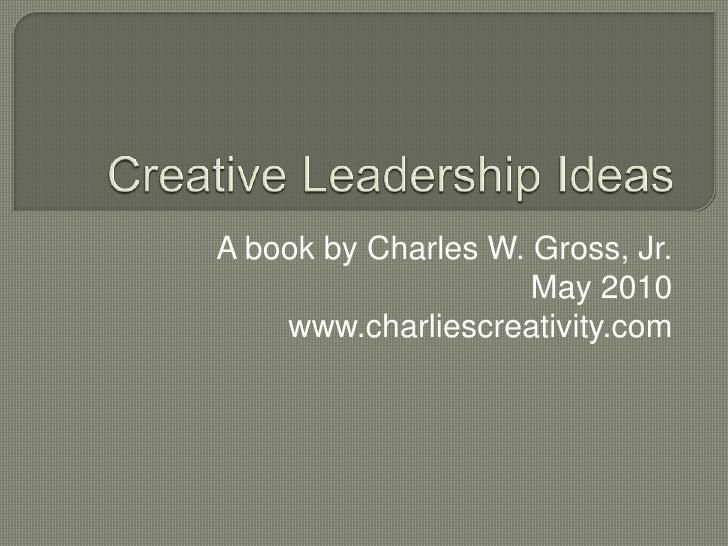 Creative Leadership Ideas<br />A book by Charles W. Gross, Jr.<br />May 2010<br />www.charliescreativity.com<br />