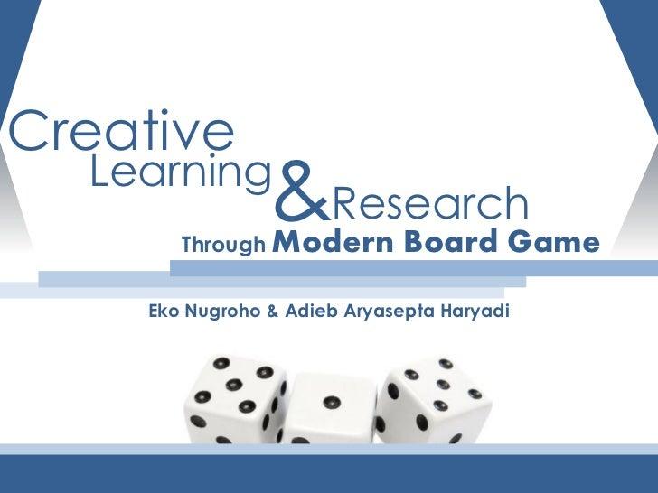 Creative  Learning                &Research       Through Modern         Board Game    Eko Nugroho & Adieb Aryasepta Haryadi