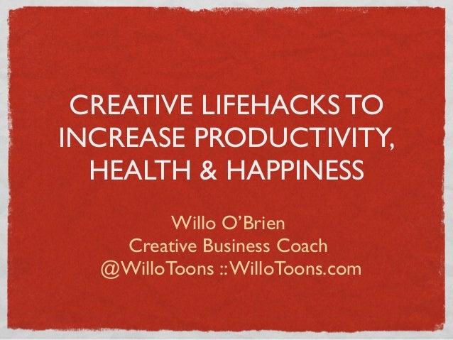 CREATIVE LIFEHACKS TO INCREASE PRODUCTIVITY, HEALTH & HAPPINESS Willo O'Brien Creative Business Coach @WilloToons ::WilloT...