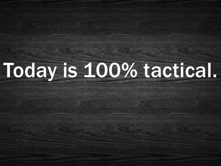 Today is 100% tactical.