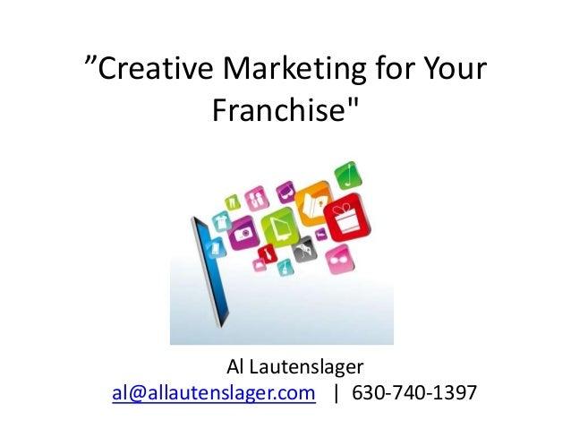 """Creative Marketing for Your Franchise"" Al Lautenslager al@allautenslager.com | 630-740-1397"