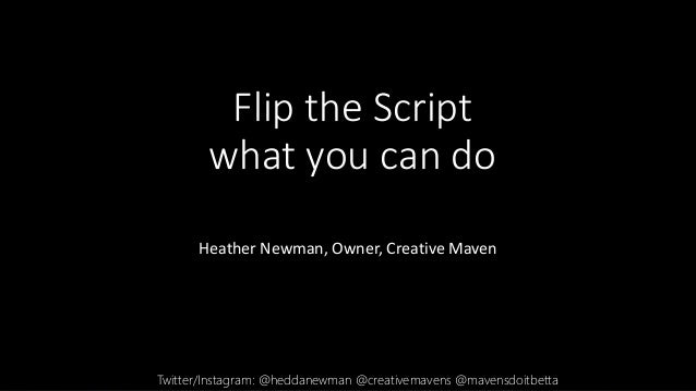 Flip the Script what you can do Heather Newman, Owner, Creative Maven Twitter/Instagram: @heddanewman @creativemavens @mav...